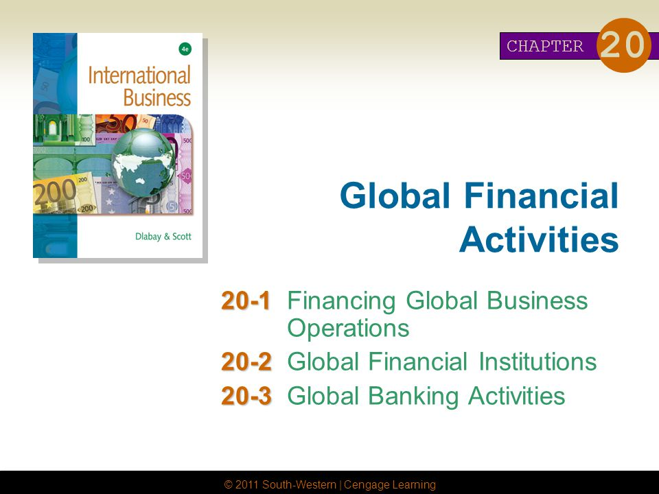 © 2011 South-Western | Cengage Learning Global Financial Activities Financing Global Business Operations Global Financial Institutions Global Banking Activities CHAPTER 20