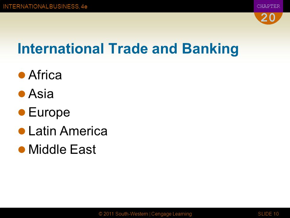 INTERNATIONAL BUSINESS, 4e CHAPTER © 2011 South-Western | Cengage Learning SLIDE International Trade and Banking Africa Asia Europe Latin America Middle East