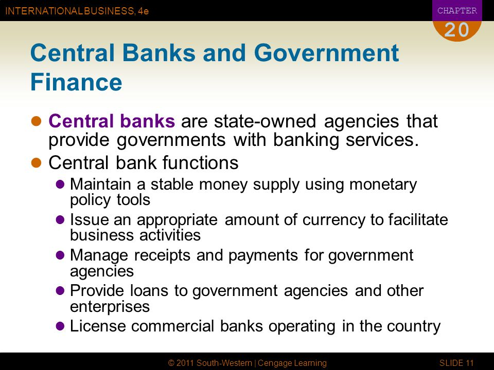 INTERNATIONAL BUSINESS, 4e CHAPTER © 2011 South-Western | Cengage Learning SLIDE Central Banks and Government Finance Central banks are state-owned agencies that provide governments with banking services.