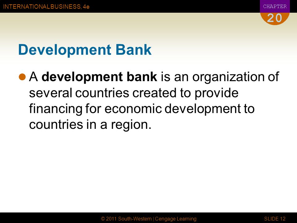 INTERNATIONAL BUSINESS, 4e CHAPTER © 2011 South-Western | Cengage Learning SLIDE Development Bank A development bank is an organization of several countries created to provide financing for economic development to countries in a region.