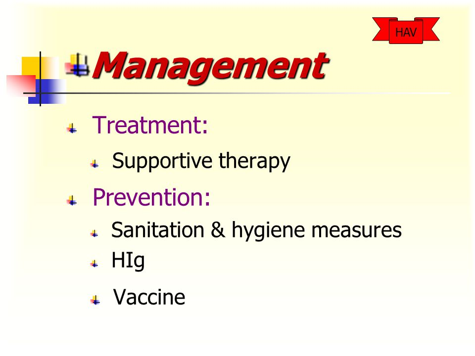 Management Treatment: Supportive therapy Prevention: Sanitation & hygiene measures HIg Vaccine HAV