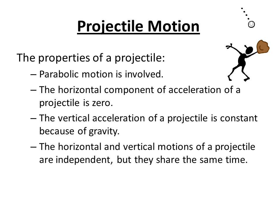 Projectile Motion The properties of a projectile: – Parabolic motion is involved.