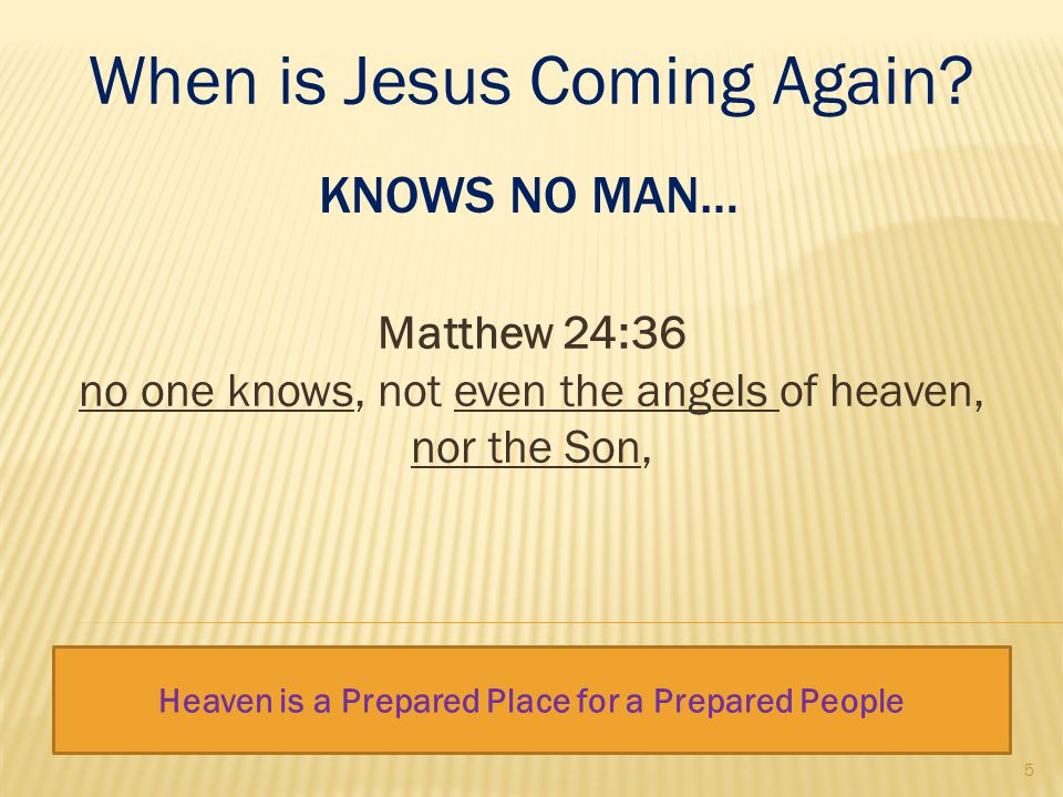 KNOWS NO MAN… Matthew 24:36 no one knows, not even the angels of heaven, nor the Son, When is Jesus Coming Again.