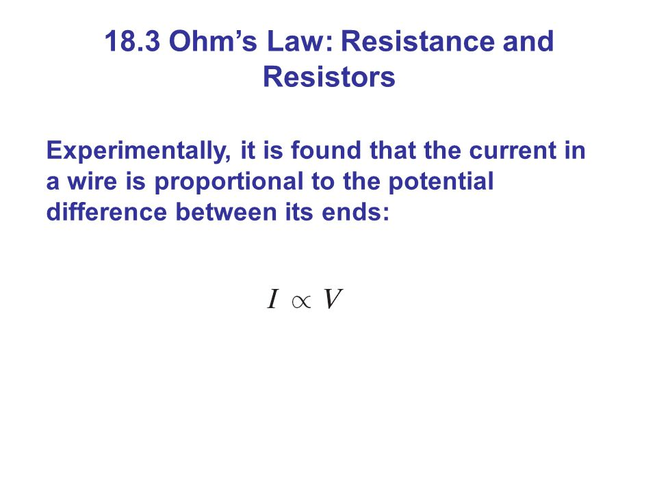 18.3 Ohm's Law: Resistance and Resistors Experimentally, it is found that the current in a wire is proportional to the potential difference between its ends: