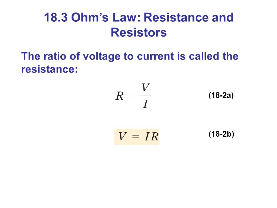 18.3 Ohm's Law: Resistance and Resistors The ratio of voltage to current is called the resistance: (18-2a) (18-2b)