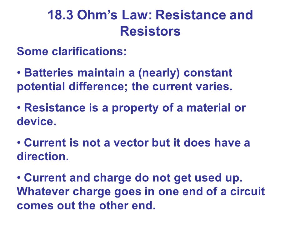 18.3 Ohm's Law: Resistance and Resistors Some clarifications: Batteries maintain a (nearly) constant potential difference; the current varies.