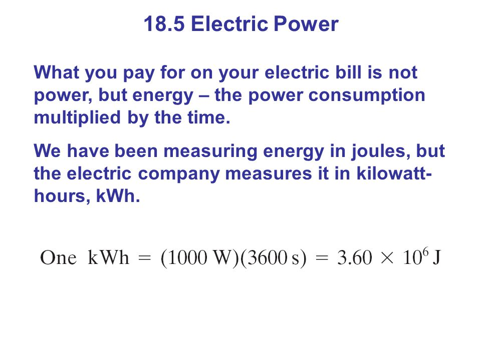 18.5 Electric Power What you pay for on your electric bill is not power, but energy – the power consumption multiplied by the time.