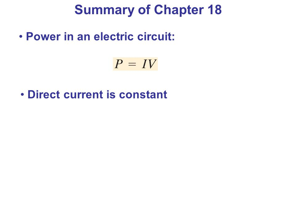 Summary of Chapter 18 Power in an electric circuit: Direct current is constant