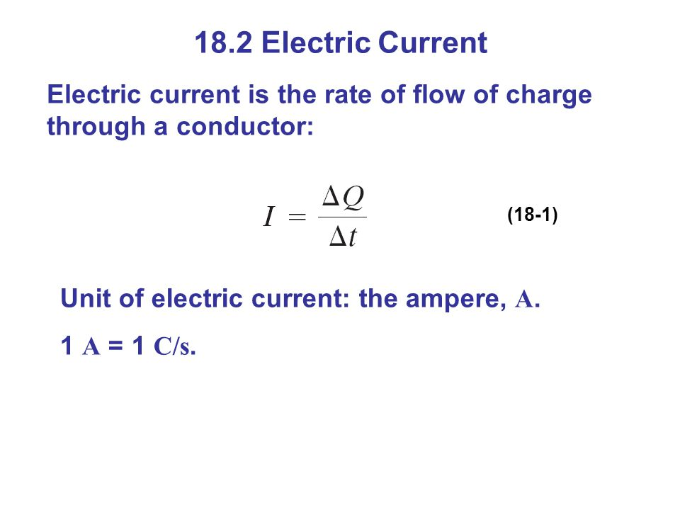 18.2 Electric Current Electric current is the rate of flow of charge through a conductor: (18-1) Unit of electric current: the ampere, A.