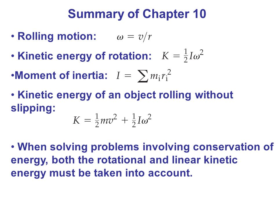 Summary of Chapter 10 Rolling motion: Kinetic energy of rotation: Moment of inertia: Kinetic energy of an object rolling without slipping: When solving problems involving conservation of energy, both the rotational and linear kinetic energy must be taken into account.