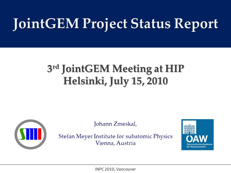 Johann Zmeskal, Stefan Meyer Institute for subatomic Physics Vienna, Austria INPC 2010, Vancouver JointGEM Project Status Report 3 rd JointGEM Meeting at HIP Helsinki, July 15, 2010