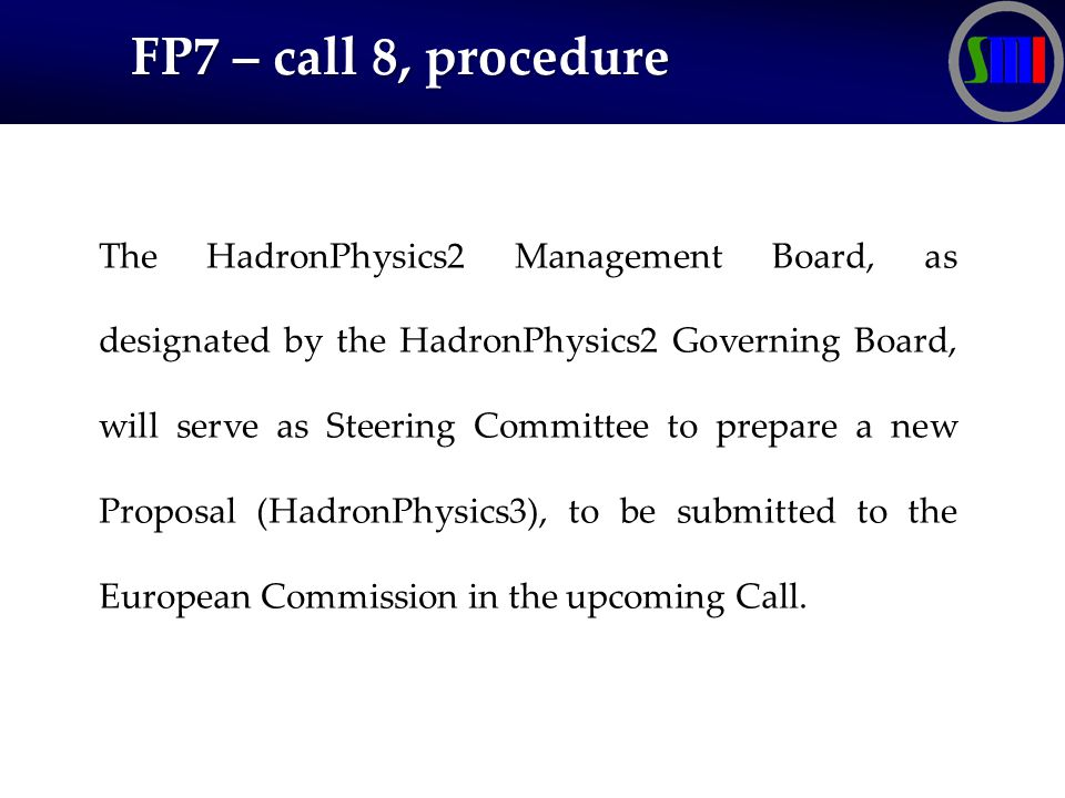 FP7 – call 8, procedure FP7 – call 8, procedure The HadronPhysics2 Management Board, as designated by the HadronPhysics2 Governing Board, will serve as Steering Committee to prepare a new Proposal (HadronPhysics3), to be submitted to the European Commission in the upcoming Call.