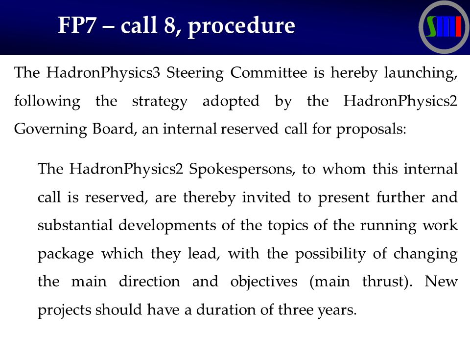 FP7 – call 8, procedure FP7 – call 8, procedure The HadronPhysics3 Steering Committee is hereby launching, following the strategy adopted by the HadronPhysics2 Governing Board, an internal reserved call for proposals: The HadronPhysics2 Spokespersons, to whom this internal call is reserved, are thereby invited to present further and substantial developments of the topics of the running work package which they lead, with the possibility of changing the main direction and objectives (main thrust).