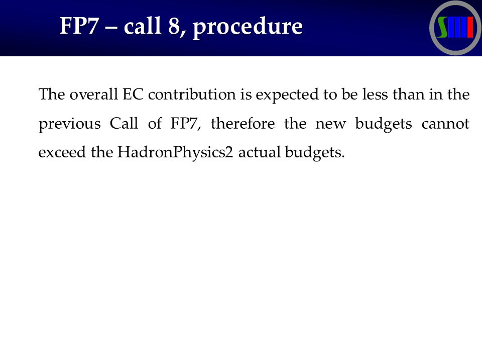 FP7 – call 8, procedure FP7 – call 8, procedure The overall EC contribution is expected to be less than in the previous Call of FP7, therefore the new budgets cannot exceed the HadronPhysics2 actual budgets.