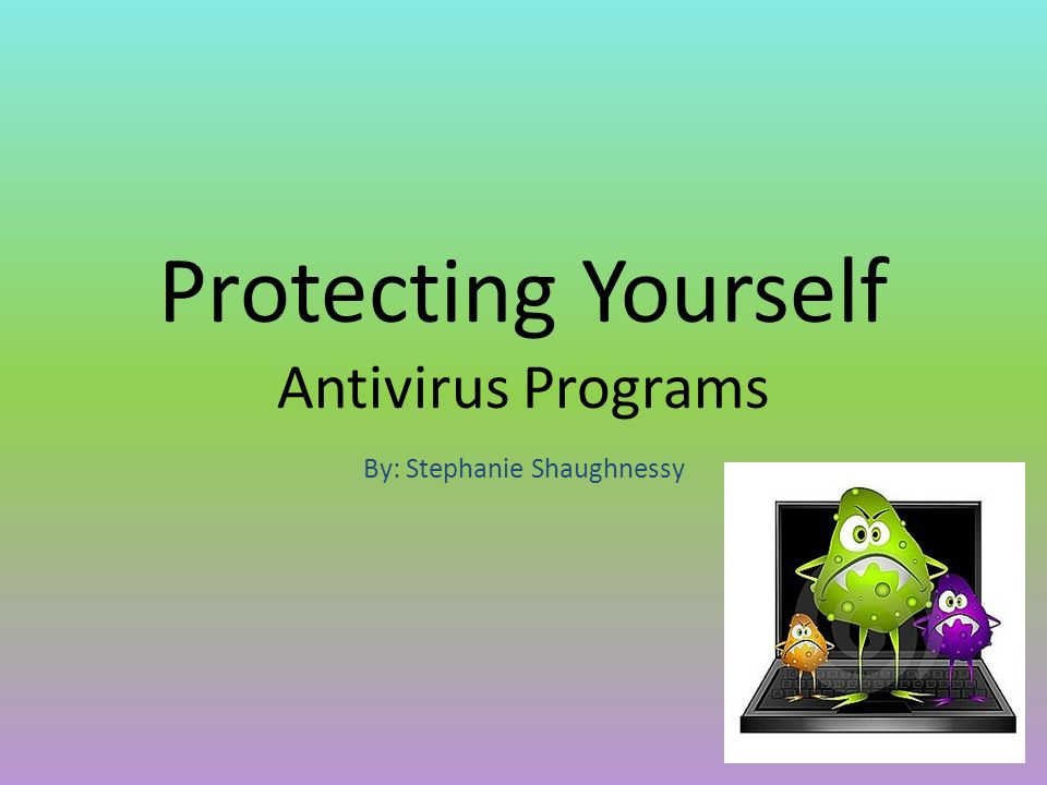 Protecting Yourself Antivirus Programs By: Stephanie Shaughnessy
