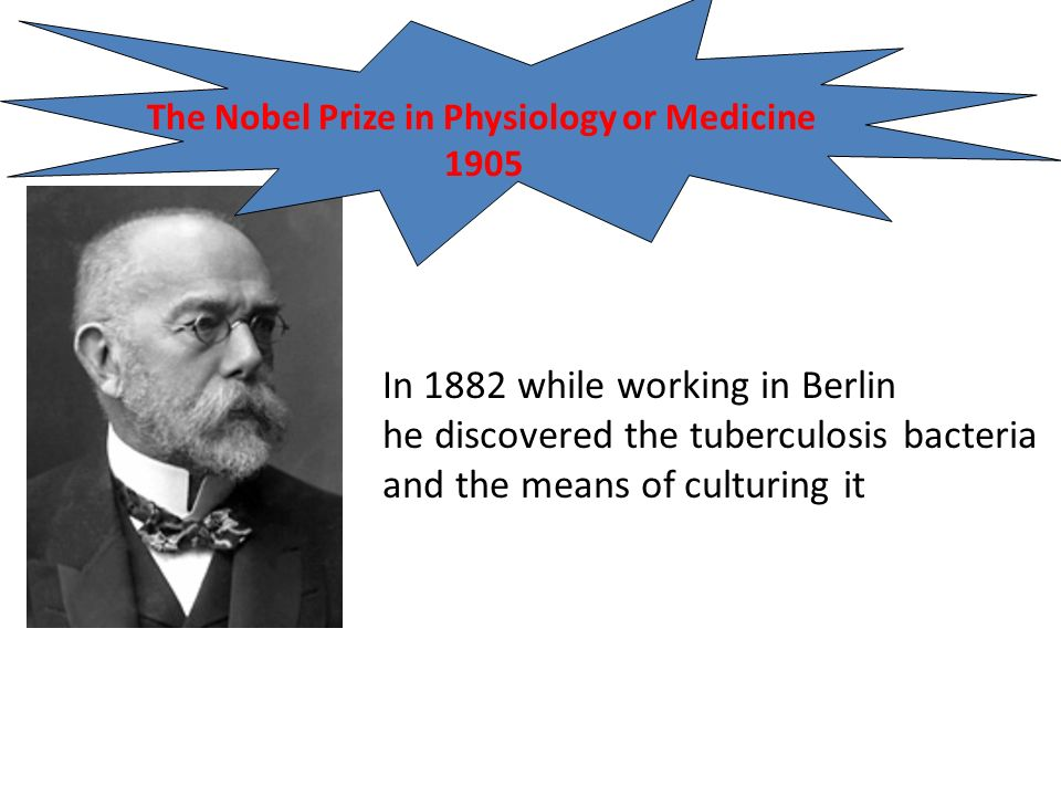 In 1882 while working in Berlin he discovered the tuberculosis bacteria and the means of culturing it The Nobel Prize in Physiology or Medicine 1905