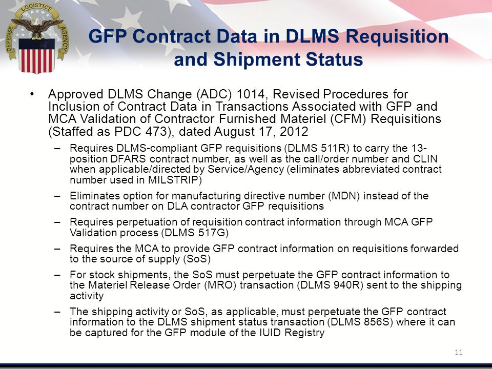 GFP Contract Data in DLMS Requisition and Shipment Status Approved DLMS Change (ADC) 1014, Revised Procedures for Inclusion of Contract Data in Transactions Associated with GFP and MCA Validation of Contractor Furnished Materiel (CFM) Requisitions (Staffed as PDC 473), dated August 17, 2012 –Requires DLMS-compliant GFP requisitions (DLMS 511R) to carry the 13- position DFARS contract number, as well as the call/order number and CLIN when applicable/directed by Service/Agency (eliminates abbreviated contract number used in MILSTRIP) –Eliminates option for manufacturing directive number (MDN) instead of the contract number on DLA contractor GFP requisitions –Requires perpetuation of requisition contract information through MCA GFP Validation process (DLMS 517G) –Requires the MCA to provide GFP contract information on requisitions forwarded to the source of supply (SoS) –For stock shipments, the SoS must perpetuate the GFP contract information to the Materiel Release Order (MRO) transaction (DLMS 940R) sent to the shipping activity –The shipping activity or SoS, as applicable, must perpetuate the GFP contract information to the DLMS shipment status transaction (DLMS 856S) where it can be captured for the GFP module of the IUID Registry 11