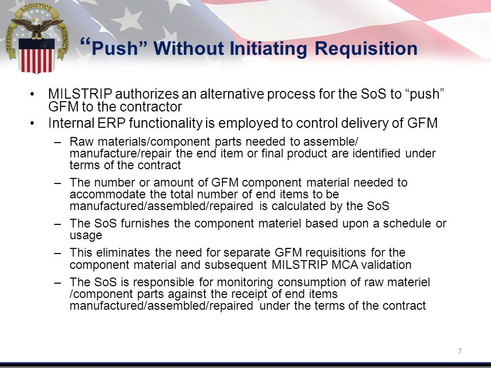 Push Without Initiating Requisition MILSTRIP authorizes an alternative process for the SoS to push GFM to the contractor Internal ERP functionality is employed to control delivery of GFM –Raw materials/component parts needed to assemble/ manufacture/repair the end item or final product are identified under terms of the contract –The number or amount of GFM component material needed to accommodate the total number of end items to be manufactured/assembled/repaired is calculated by the SoS –The SoS furnishes the component materiel based upon a schedule or usage –This eliminates the need for separate GFM requisitions for the component material and subsequent MILSTRIP MCA validation –The SoS is responsible for monitoring consumption of raw materiel /component parts against the receipt of end items manufactured/assembled/repaired under the terms of the contract 7
