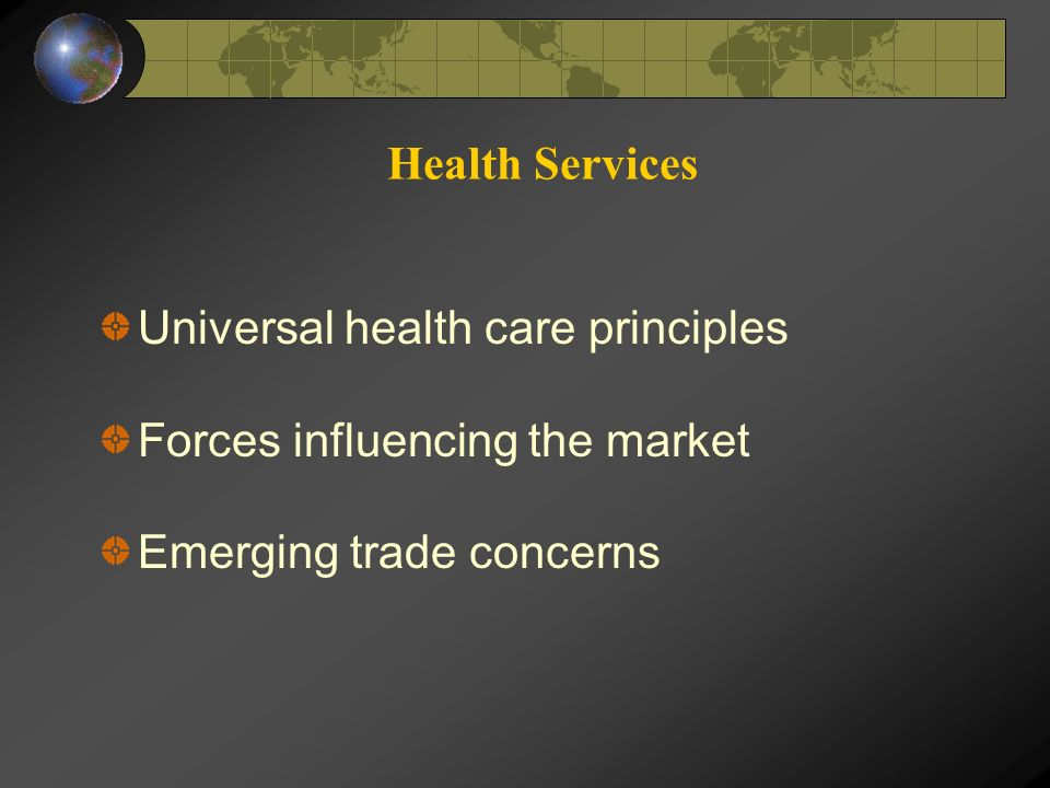 Health Services Universal health care principles Forces influencing the market Emerging trade concerns