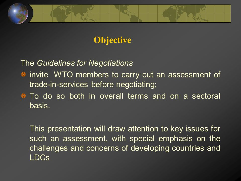Objective The Guidelines for Negotiations invite WTO members to carry out an assessment of trade-in-services before negotiating; To do so both in overall terms and on a sectoral basis.