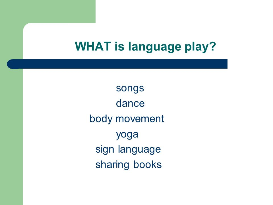 WHAT is language play songs dance body movement yoga sign language sharing books