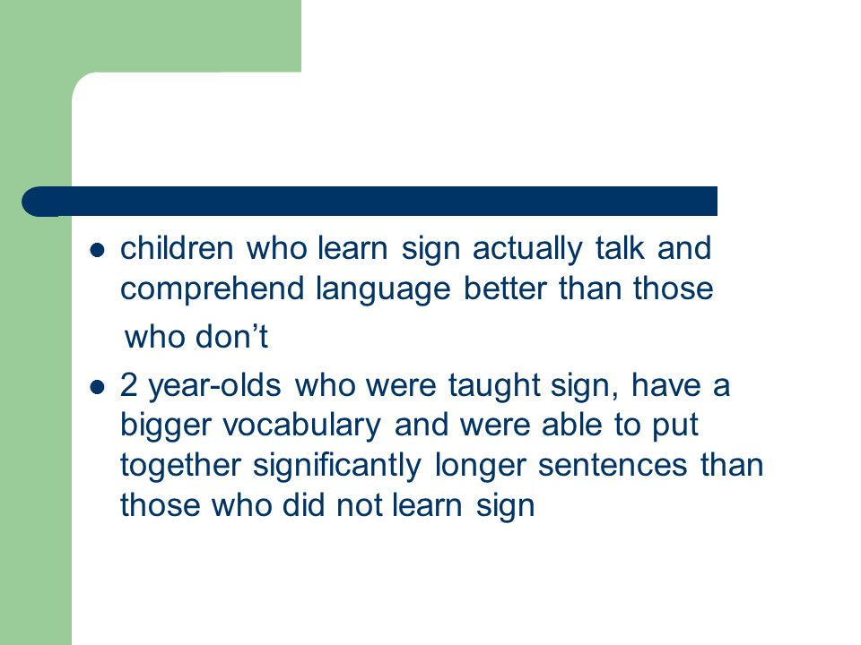 children who learn sign actually talk and comprehend language better than those who don't 2 year-olds who were taught sign, have a bigger vocabulary and were able to put together significantly longer sentences than those who did not learn sign