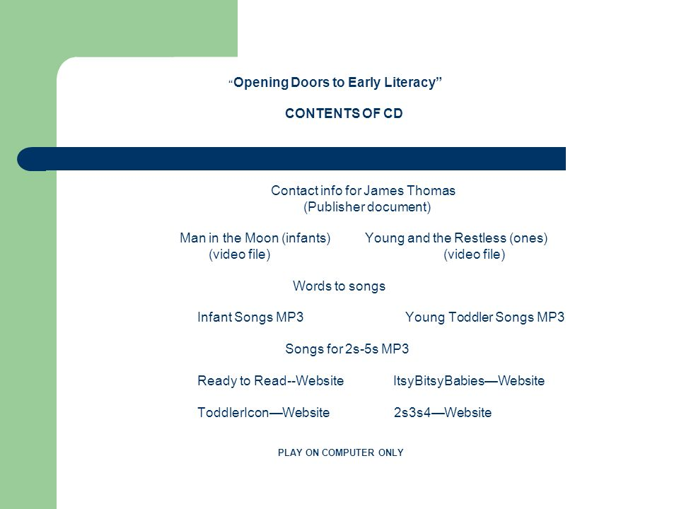 Opening Doors to Early Literacy CONTENTS OF CD Contact info for James Thomas (Publisher document) Man in the Moon (infants) Young and the Restless (ones) (video file) (video file) Words to songs Infant Songs MP3 Young Toddler Songs MP3 Songs for 2s-5s MP3 Ready to Read--Website ItsyBitsyBabies—Website ToddlerIcon—Website 2s3s4—Website PLAY ON COMPUTER ONLY
