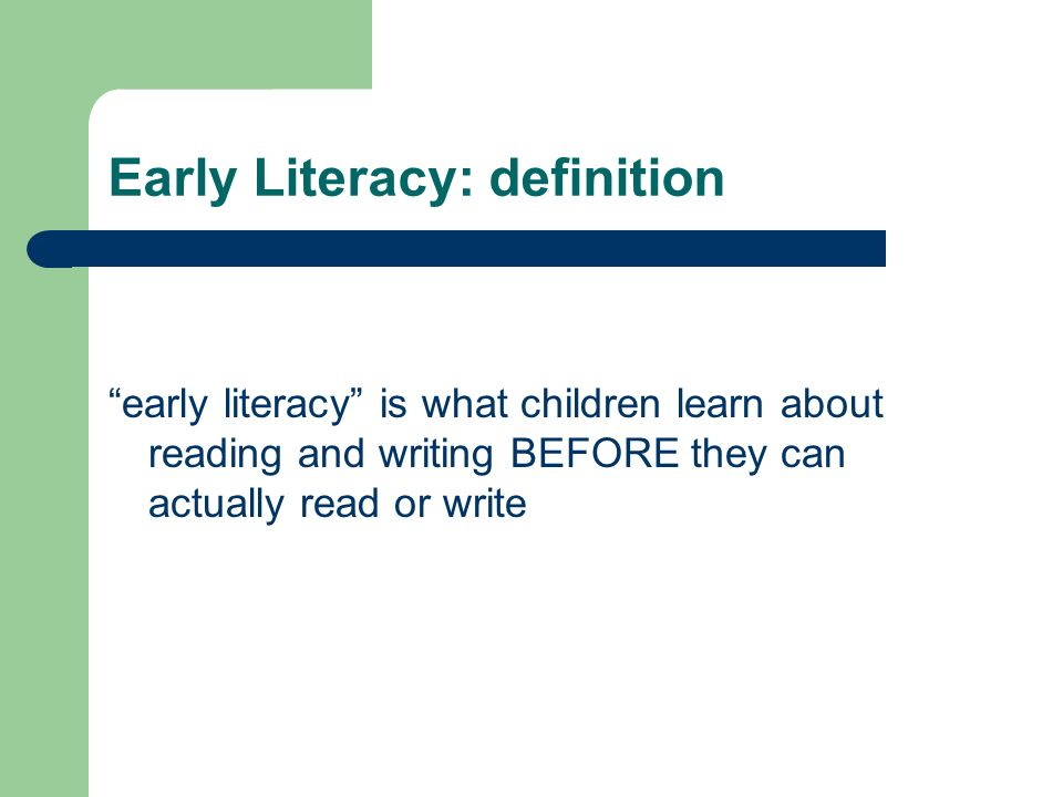 Early Literacy: definition early literacy is what children learn about reading and writing BEFORE they can actually read or write