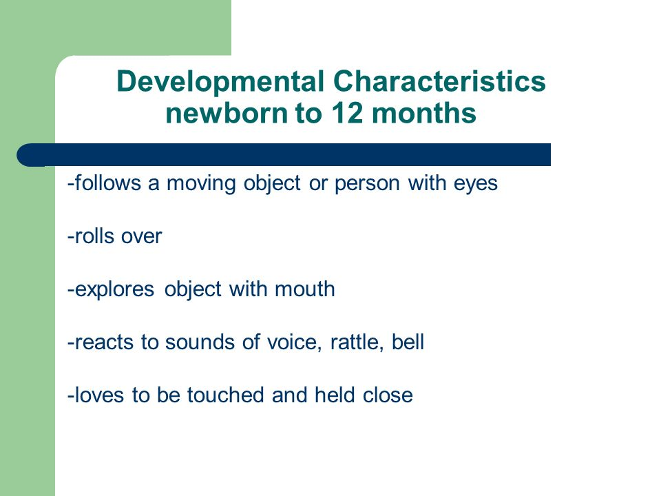 Developmental Characteristics newborn to 12 months -follows a moving object or person with eyes -rolls over -explores object with mouth -reacts to sounds of voice, rattle, bell -loves to be touched and held close