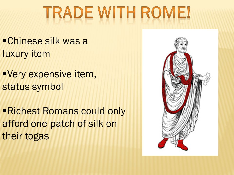  Chinese silk was a luxury item  Very expensive item, status symbol  Richest Romans could only afford one patch of silk on their togas