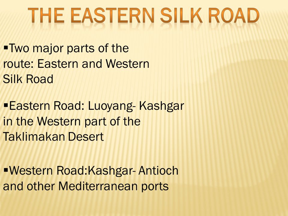  Two major parts of the route: Eastern and Western Silk Road  Eastern Road: Luoyang- Kashgar in the Western part of the Taklimakan Desert  Western Road:Kashgar- Antioch and other Mediterranean ports