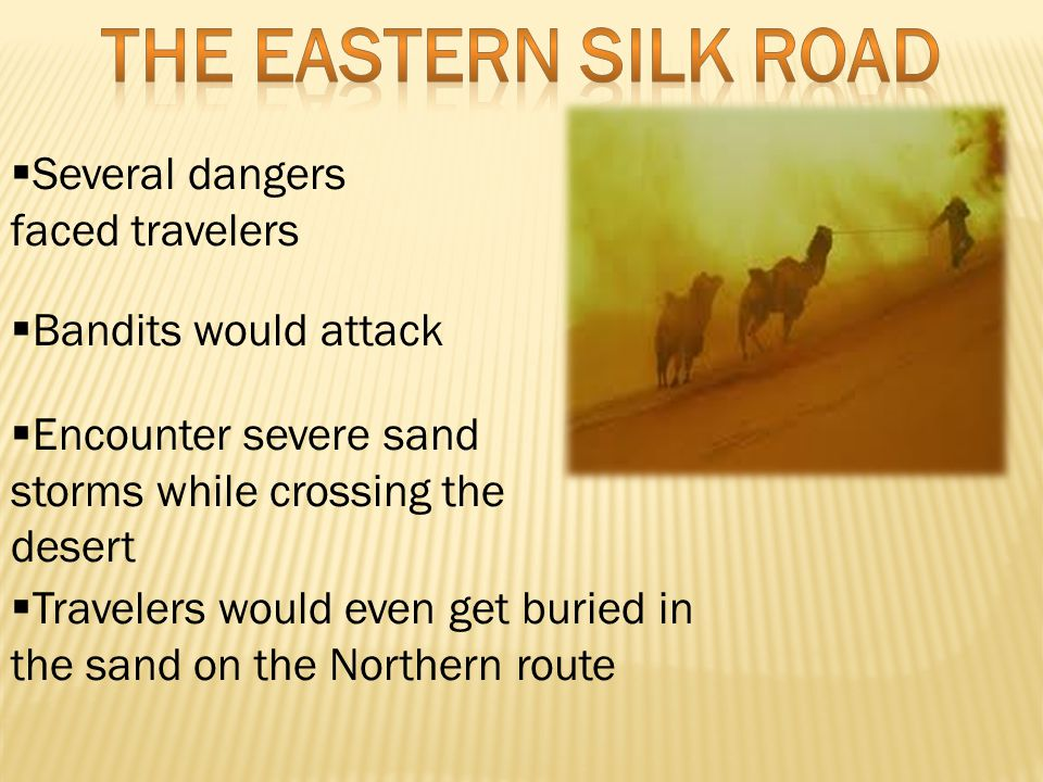  Several dangers faced travelers  Bandits would attack  Encounter severe sand storms while crossing the desert  Travelers would even get buried in the sand on the Northern route
