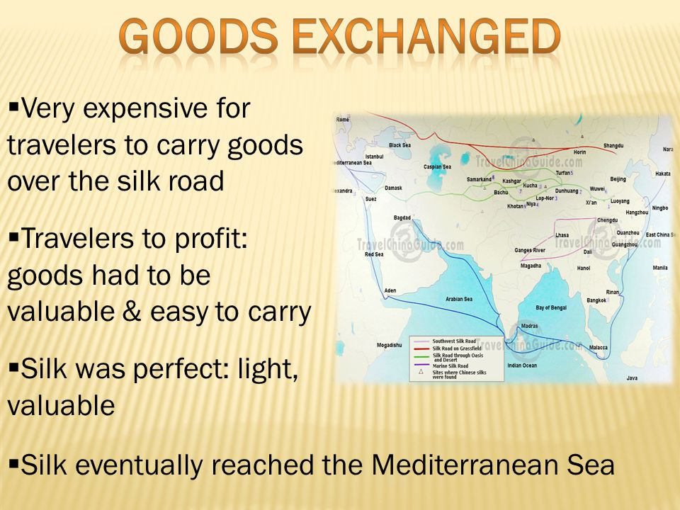 Very expensive for travelers to carry goods over the silk road  Travelers to profit: goods had to be valuable & easy to carry  Silk was perfect: light, valuable  Silk eventually reached the Mediterranean Sea