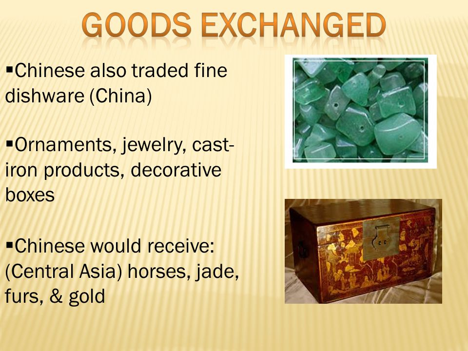  Chinese also traded fine dishware (China)  Ornaments, jewelry, cast- iron products, decorative boxes  Chinese would receive: (Central Asia) horses, jade, furs, & gold