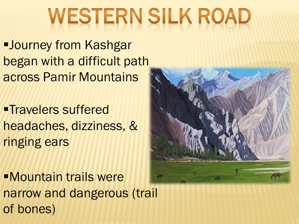  Journey from Kashgar began with a difficult path across Pamir Mountains  Travelers suffered headaches, dizziness, & ringing ears  Mountain trails were narrow and dangerous (trail of bones)