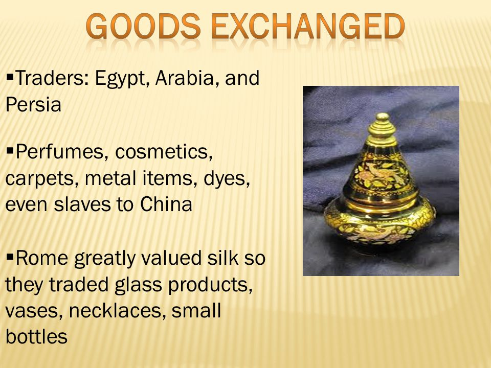  Traders: Egypt, Arabia, and Persia  Perfumes, cosmetics, carpets, metal items, dyes, even slaves to China  Rome greatly valued silk so they traded glass products, vases, necklaces, small bottles