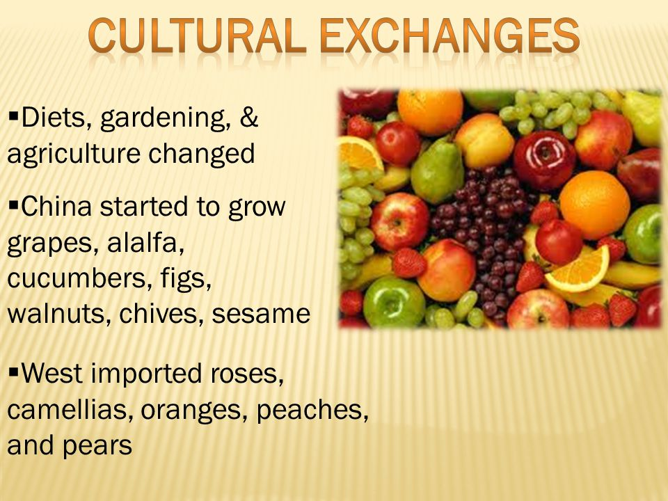  Diets, gardening, & agriculture changed  China started to grow grapes, alalfa, cucumbers, figs, walnuts, chives, sesame  West imported roses, camellias, oranges, peaches, and pears