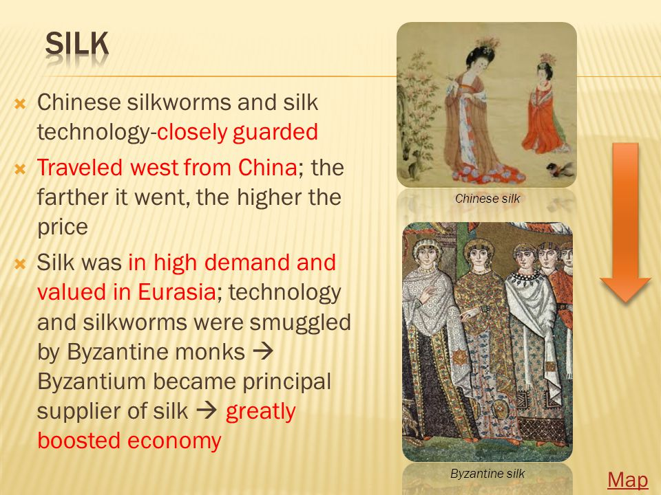  Chinese silkworms and silk technology-closely guarded  Traveled west from China; the farther it went, the higher the price  Silk was in high demand and valued in Eurasia; technology and silkworms were smuggled by Byzantine monks  Byzantium became principal supplier of silk  greatly boosted economy Chinese silk Byzantine silk Map