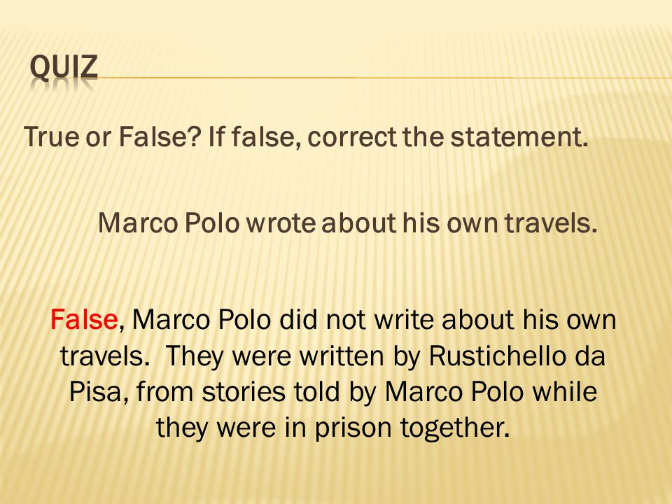 True or False. If false, correct the statement. Marco Polo wrote about his own travels.