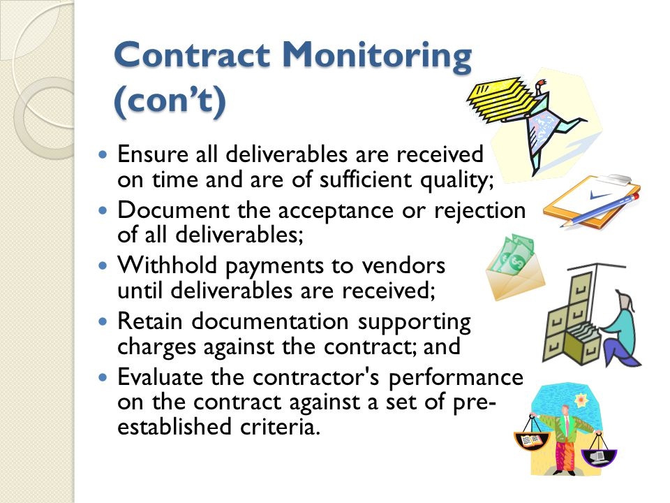 Contract Monitoring (con't) Ensure all deliverables are received on time and are of sufficient quality; Document the acceptance or rejection of all deliverables; Withhold payments to vendors until deliverables are received; Retain documentation supporting charges against the contract; and Evaluate the contractor s performance on the contract against a set of pre- established criteria.