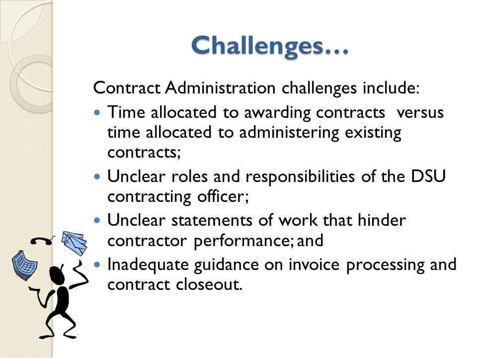 Challenges… Contract Administration challenges include: Time allocated to awarding contracts versus time allocated to administering existing contracts; Unclear roles and responsibilities of the DSU contracting officer; Unclear statements of work that hinder contractor performance; and Inadequate guidance on invoice processing and contract closeout.