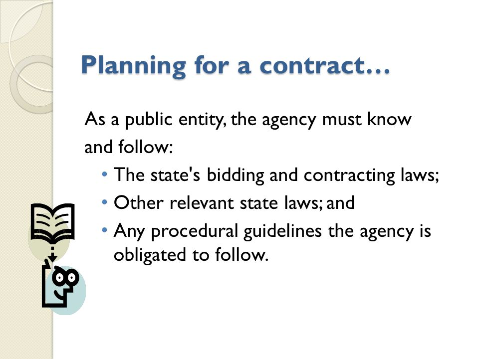 Planning for a contract… As a public entity, the agency must know and follow: The state s bidding and contracting laws; Other relevant state laws; and Any procedural guidelines the agency is obligated to follow.