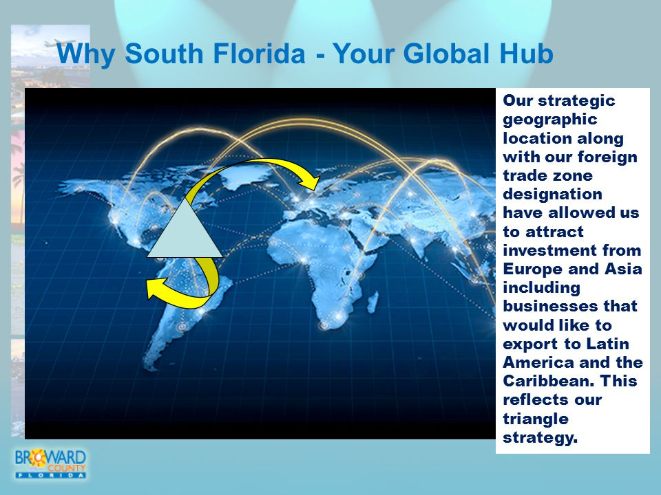 Why South Florida - Your Global Hub Our strategic geographic location along with our foreign trade zone designation have allowed us to attract investment from Europe and Asia including businesses that would like to export to Latin America and the Caribbean.