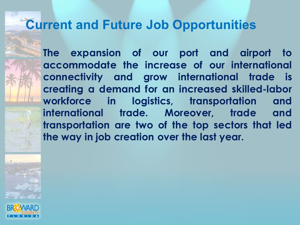 Current and Future Job Opportunities The expansion of our port and airport to accommodate the increase of our international connectivity and grow international trade is creating a demand for an increased skilled-labor workforce in logistics, transportation and international trade.