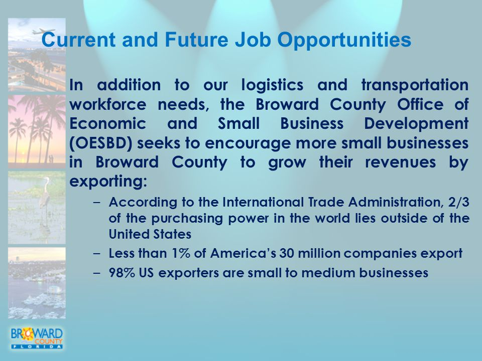 Current and Future Job Opportunities In addition to our logistics and transportation workforce needs, the Broward County Office of Economic and Small Business Development (OESBD) seeks to encourage more small businesses in Broward County to grow their revenues by exporting: – According to the International Trade Administration, 2/3 of the purchasing power in the world lies outside of the United States – Less than 1% of America's 30 million companies export – 98% US exporters are small to medium businesses