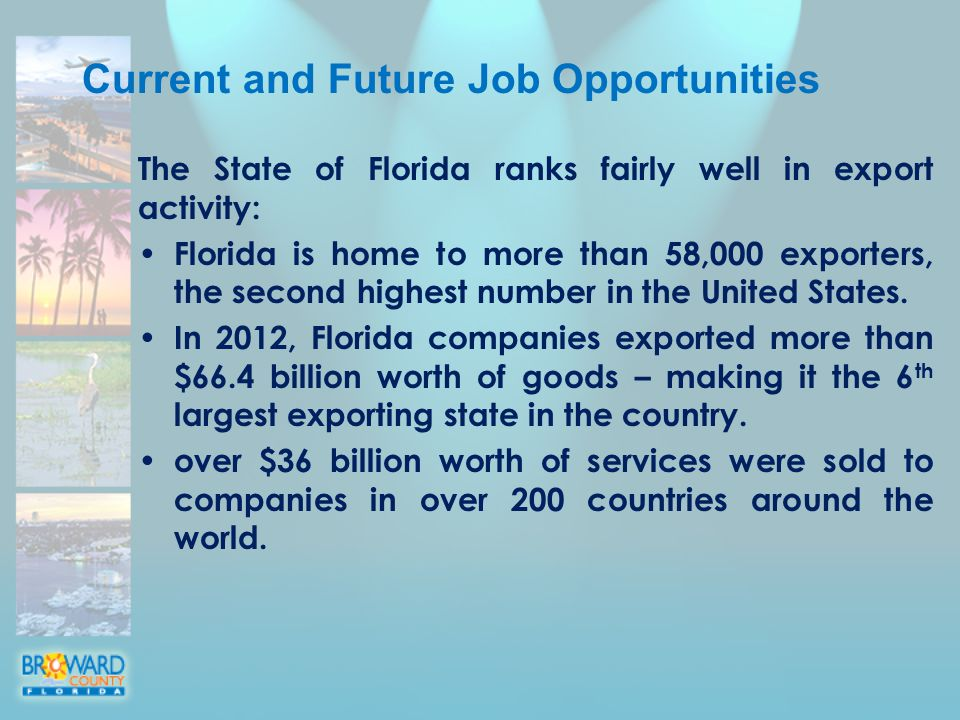 Current and Future Job Opportunities The State of Florida ranks fairly well in export activity: Florida is home to more than 58,000 exporters, the second highest number in the United States.