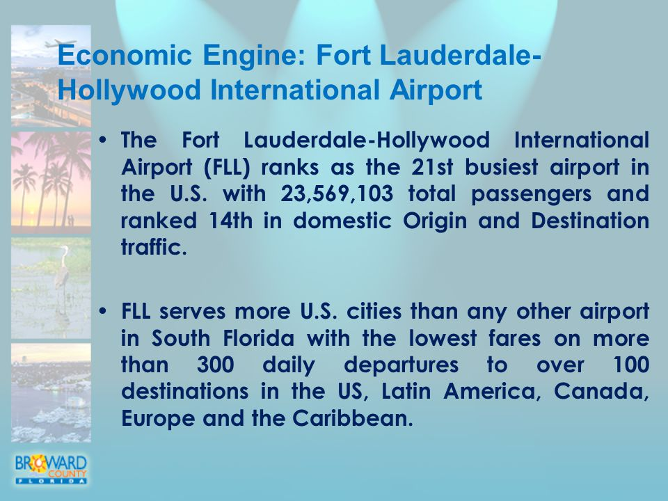 Economic Engine: Fort Lauderdale- Hollywood International Airport The Fort Lauderdale-Hollywood International Airport (FLL) ranks as the 21st busiest airport in the U.S.