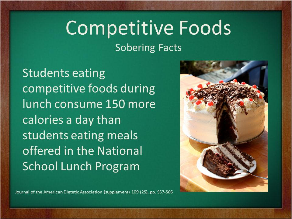 Sobering Facts Students eating competitive foods during lunch consume 150 more calories a day than students eating meals offered in the National School Lunch Program Journal of the American Dietetic Association (supplement) 109 (2S), pp.