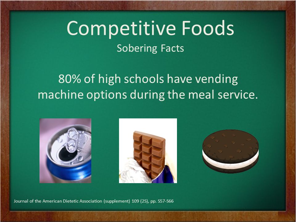 Competitive Foods Sobering Facts 80% of high schools have vending machine options during the meal service.