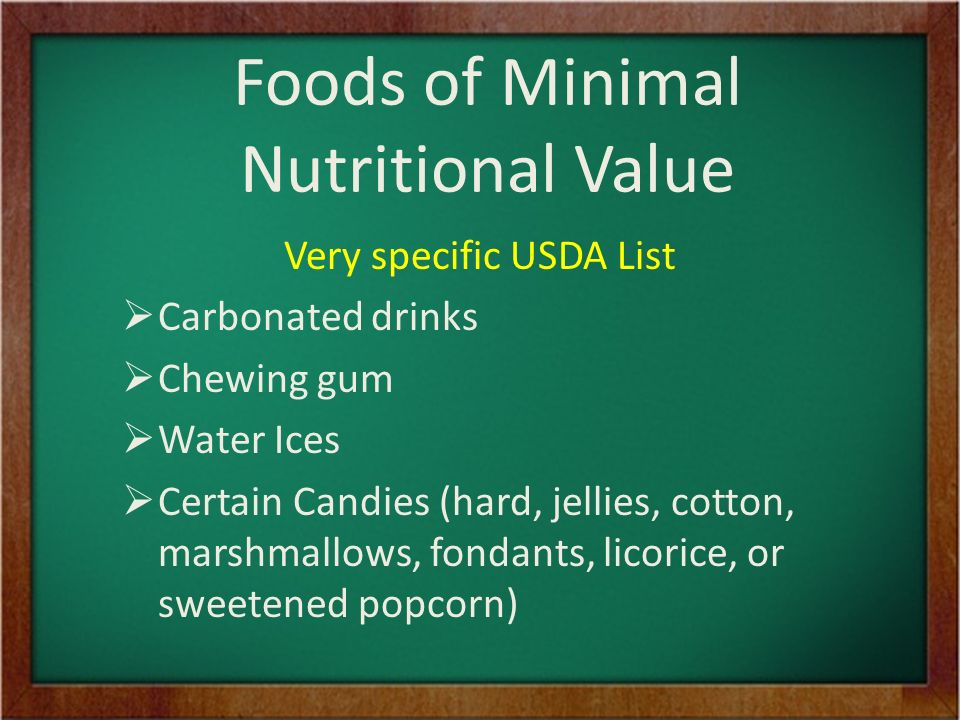 Foods of Minimal Nutritional Value Very specific USDA List  Carbonated drinks  Chewing gum  Water Ices  Certain Candies (hard, jellies, cotton, marshmallows, fondants, licorice, or sweetened popcorn)